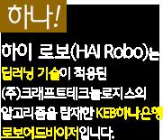 하이 로보(HAI Robo)는 딥러닝 기술이 적용된 크래프트(주)의 알고리즘을 탑재한 KEB하나은행 로보어드바이저입니다.