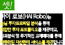 하이 로보(HAI Robo)는 고객 투자프로파일 분석을 통해 최적 투자 포트폴리오를 제공하고,성과분석 및 주기적인 교체매매를 통해 자동화된 자산관리 서비스를 제공합니다.