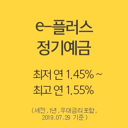 e-플러스 정기예금  최저 연 1.45% ~ 최고 연 1.55% (세전, 1년, 우대금리포함, 2019.07.29 기준)