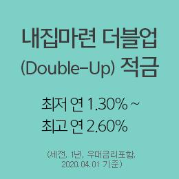 내집마련 더블업(Double-Up) 적금 최저 연1.30% ~ 최고 연2.60% (세전, 1년, 우대금리포함,2020.04.01기준)