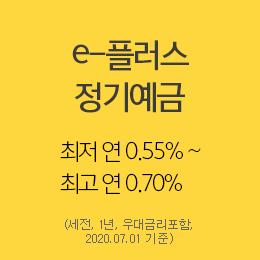 e-플러스 정기예금  최저 연 0.55% ~ 최고 연 0.70% (세전, 1년, 우대금리포함, 2020.07.01 기준)