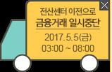 전산센터 이전으로 금융거래 일시중단 2015.5.5(금) 03:00~08:00
