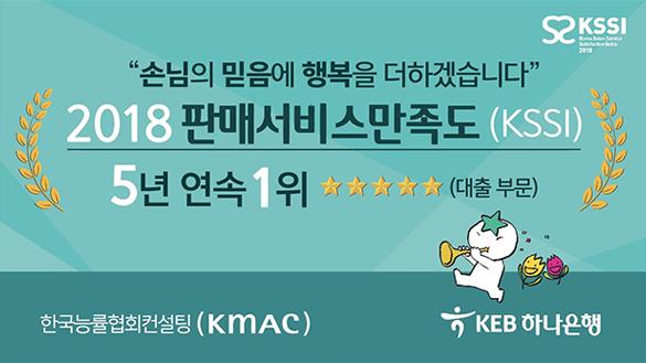 손님의 믿음에 행복을 더하겠습니다. 2018 판매서비스만족도(KSSI) 5년 연속 1위 별대섯개(대출 부문) / 한국능률협회컨설팅(KMAC) / KEB 하나은행