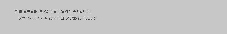 본 홍보물은 2017년 10월 10일까지 유효합니다. 준법감시인 심사필 2017-광고-000호(2017.09.25~2017.10.31)